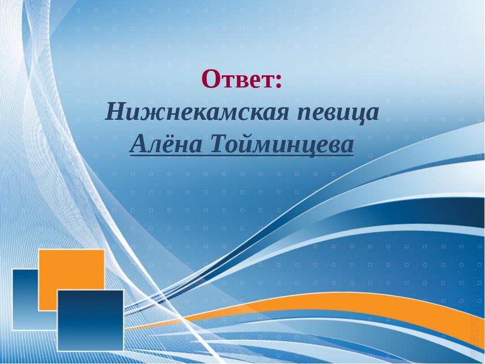 Ответ: Нижнекамская певица Алёна Тойминцева