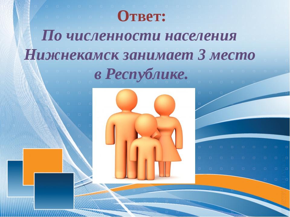 Ответ: По численности населения Нижнекамск занимает 3 место в Республике.