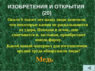 ИЗОБРЕТЕНИЯ И ОТКРЫТИЯ (20) Около 6 тысяч лет назад люди заметили, что некото