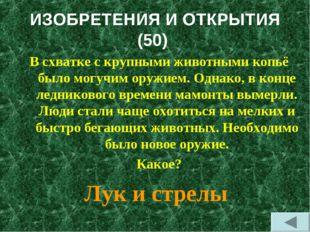 ИЗОБРЕТЕНИЯ И ОТКРЫТИЯ (50) В схватке с крупными животными копьё было могучим
