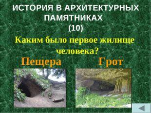 ИСТОРИЯ В АРХИТЕКТУРНЫХ ПАМЯТНИКАХ (10) Каким было первое жилище человека? Пе