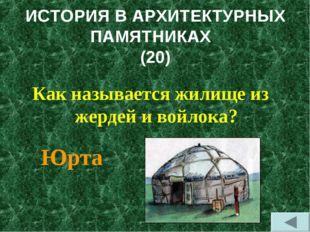ИСТОРИЯ В АРХИТЕКТУРНЫХ ПАМЯТНИКАХ (20) Как называется жилище из жердей и вой