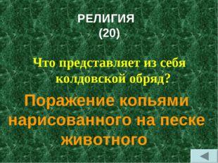 РЕЛИГИЯ (20) Что представляет из себя колдовской обряд? Поражение копьями нар