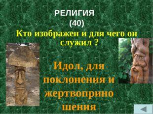 РЕЛИГИЯ (40) Кто изображен и для чего он служил ? Идол, для поклонения и жерт