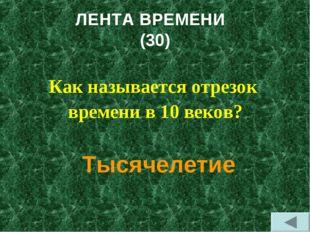 ЛЕНТА ВРЕМЕНИ (30) Как называется отрезок времени в 10 веков? Тысячелетие