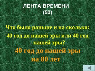 ЛЕНТА ВРЕМЕНИ (50) Что было раньше и на сколько: 40 год до нашей эры или 40 г