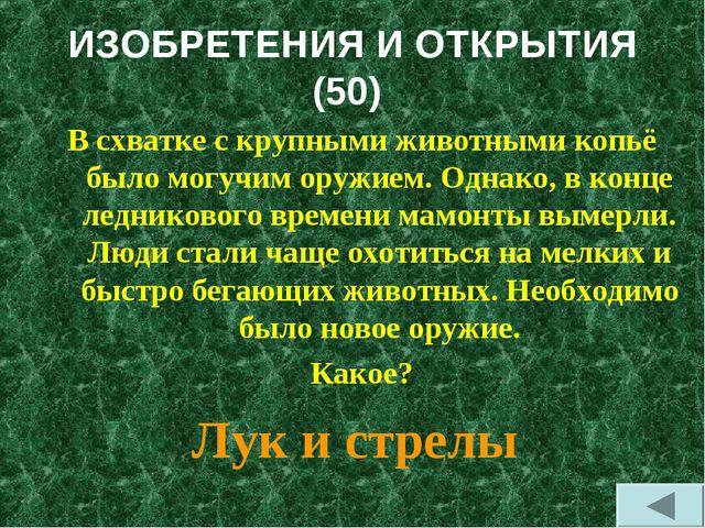 ИЗОБРЕТЕНИЯ И ОТКРЫТИЯ (50) В схватке с крупными животными копьё было могучим...