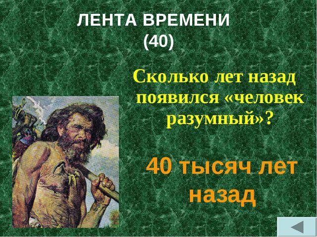 ЛЕНТА ВРЕМЕНИ (40) Сколько лет назад появился «человек разумный»? 40 тысяч ле...