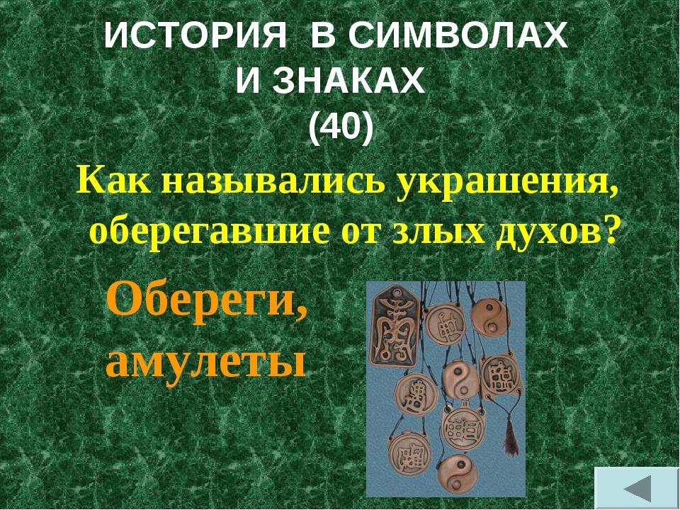 ИСТОРИЯ В СИМВОЛАХ И ЗНАКАХ (40) Как назывались украшения, оберегавшие от злы...