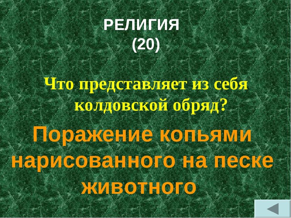 РЕЛИГИЯ (20) Что представляет из себя колдовской обряд? Поражение копьями нар...