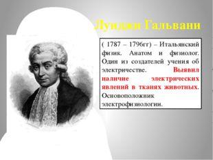 Луиджи Гальвани ( 1787 – 1796гг) – Итальянский физик. Анатом и физиолог. Один