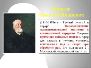 Пирогов Николай Иванович (1810-1881гг) – Русский ученый и хирург. Основополож