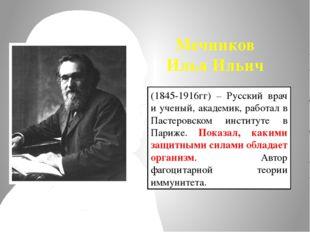Мечников Илья Ильич (1845-1916гг) – Русский врач и ученый, академик, работал