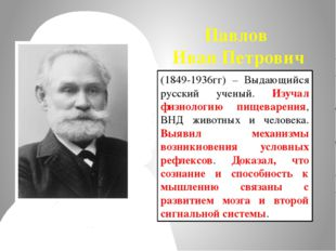 Павлов Иван Петрович (1849-1936гг) – Выдающийся русский ученый. Изучал физиол