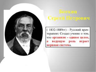 Боткин Сергей Петрович ( 1832-1889гг) - Русский врач-терапевт. Создал учение