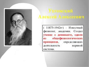 Ухтомский Алексей Алексеевич ( 11875-1942гг) – Известный физиолог, академик.