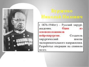 Бурденко Николай Нилович ( 1876-1946гг) – Русский хирург, академик. Один из о