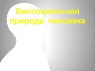 Биосоциальная природа человека