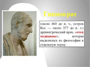 (около 460 до н. э., остров Кос — около 377 до н. э.) древнегреческий врач, «