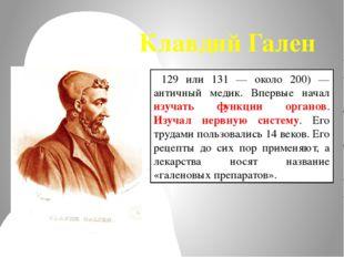 Клавдий Гален 129 или 131 — около 200) — античный медик. Впервые начал изучат