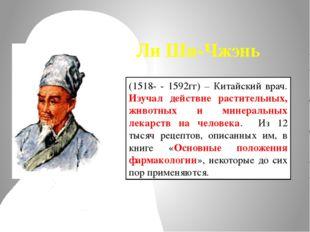 (1518- - 1592гг) – Китайский врач. Изучал действие растительных, животных и м