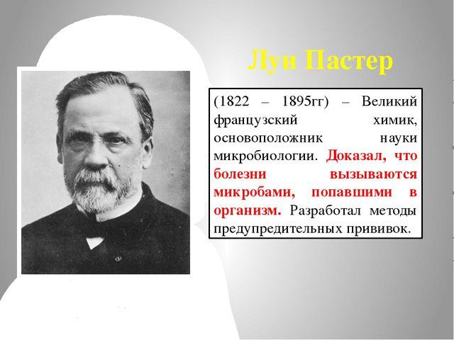 Луи Пастер (1822 – 1895гг) – Великий французский химик, основоположник науки...