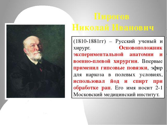 Пирогов Николай Иванович (1810-1881гг) – Русский ученый и хирург. Основополож...
