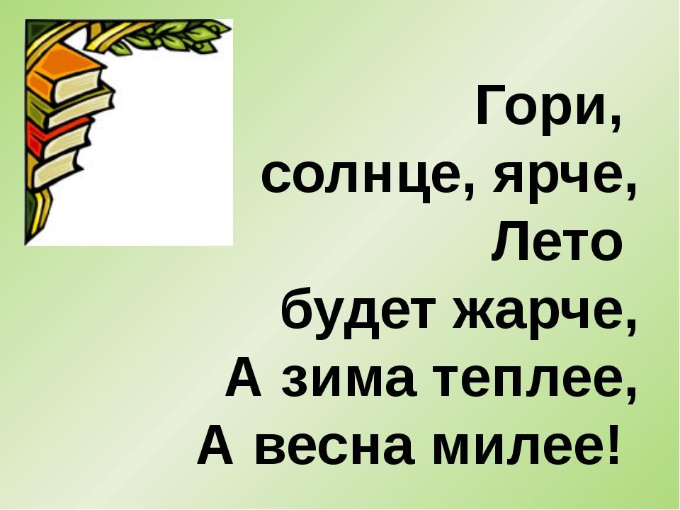 Гори, солнце, ярче, Лето будет жарче, А зима теплее, А весна милее!