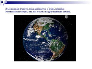 Земля живая планета, она разноцветна и очень красива. Космонавты говорят, что