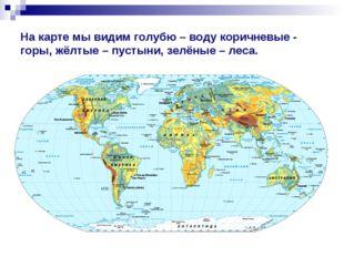 На карте мы видим голубю – воду коричневые - горы, жёлтые – пустыни, зелёные