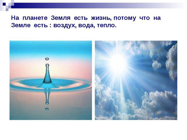 На планете Земля есть жизнь, потому что на Земле есть : воздух, вода, тепло.