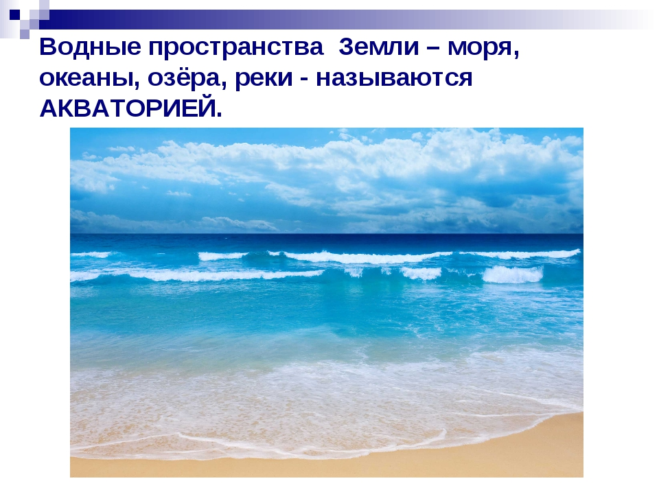 Водные пространства Земли – моря, океаны, озёра, реки - называются АКВАТОРИЕЙ.