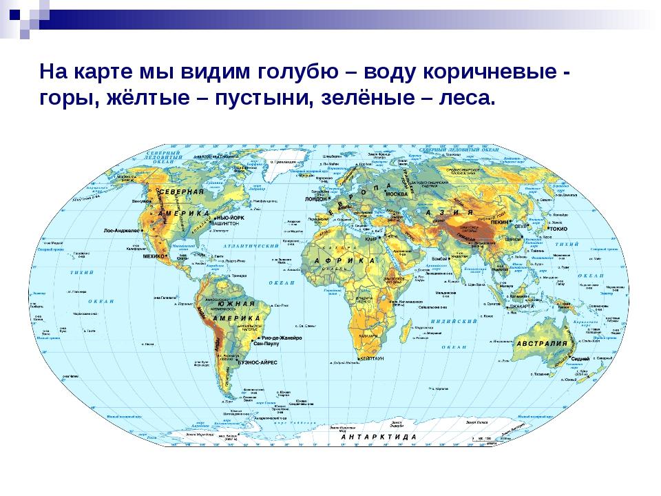 На карте мы видим голубю – воду коричневые - горы, жёлтые – пустыни, зелёные...