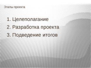 Этапы проекта 1. Целеполагание 2. Разработка проекта 3. Подведение итогов