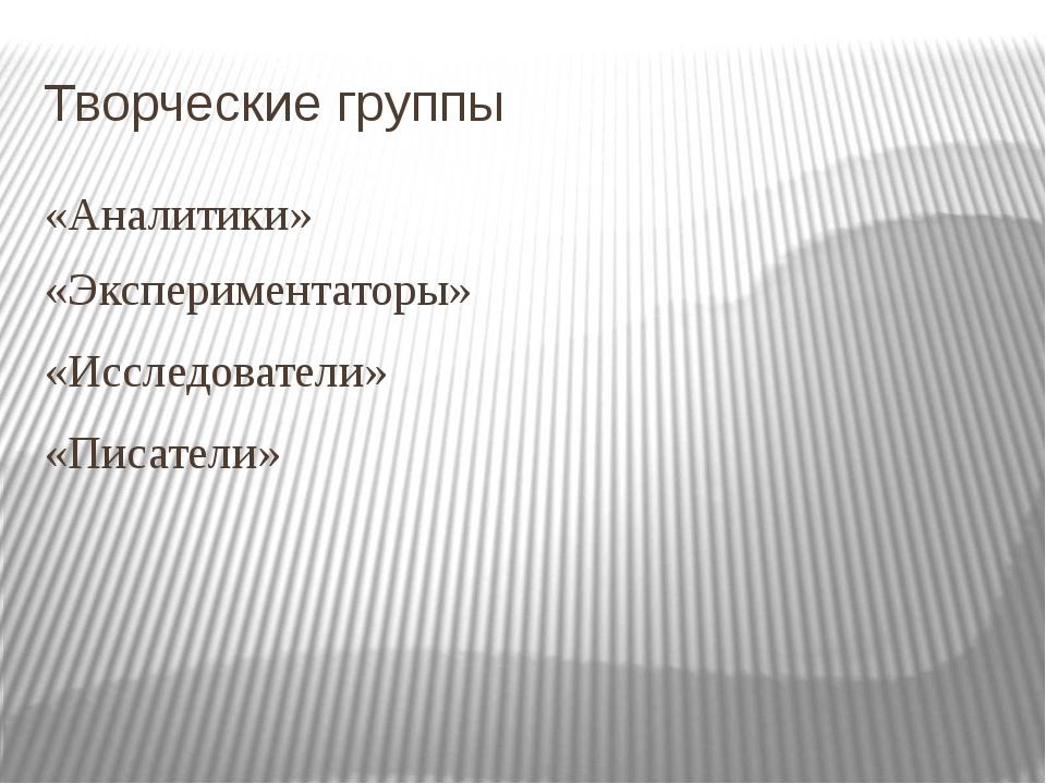 Творческие группы «Аналитики» «Экспериментаторы» «Исследователи» «Писатели»