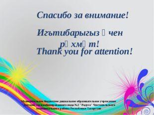 Игътибарыгыз өчен рәхмәт! Спасибо за внимание! Thank you for attention! Муниц