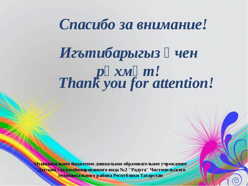 Игътибарыгыз өчен рәхмәт! Спасибо за внимание! Thank you for attention! Муниц...