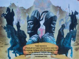 Тема проекта: «Первый историк Казахского ханства-Мухаммад Хайдар ибн Мухаммад