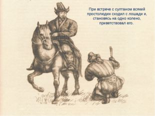 При встрече с султаном всякий простолюдин сходил с лошади и, становясь на одн