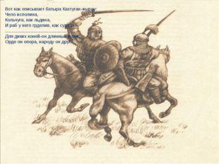 Вот как описывает батыра Казтуган-жырау: Чело исполина, Кольчуга, как льдина,