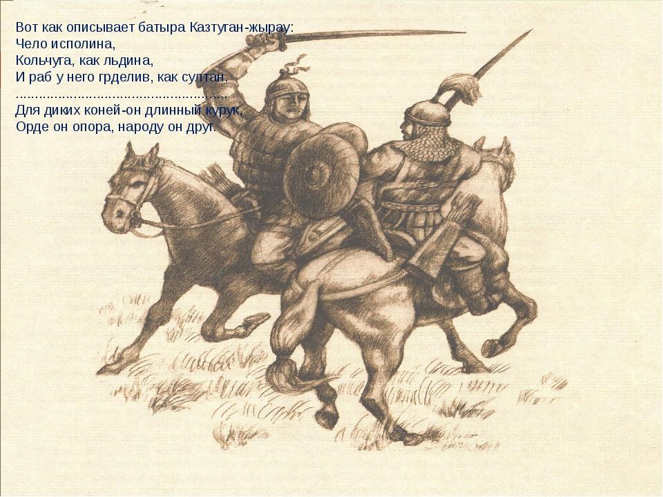 Вот как описывает батыра Казтуган-жырау: Чело исполина, Кольчуга, как льдина,...