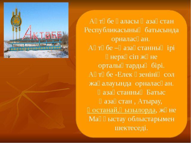 Ақтөбе қаласы Қазақстан Республикасының батысында орналасқан. Ақтөбе –Қазақст...