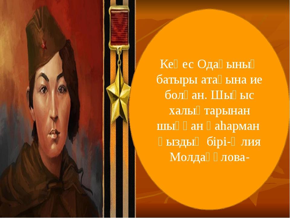 Кеңес Одағының батыры атағына ие болған. Шығыс халықтарынан шыққан қаhарман...