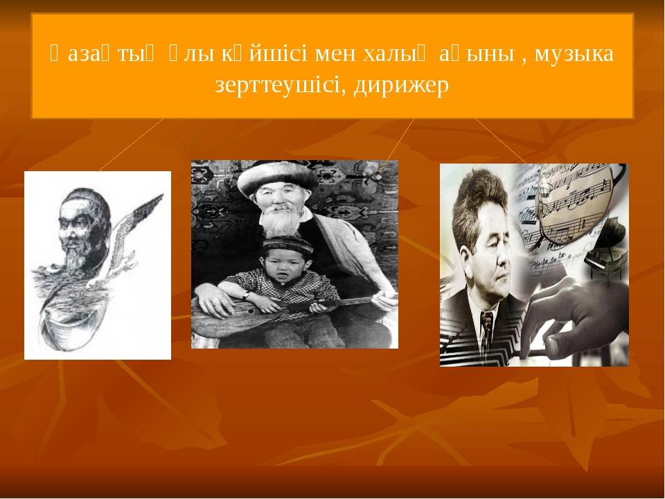 Қазақтың ұлы күйшісі мен халық ақыны , музыка зерттеушісі, дирижер