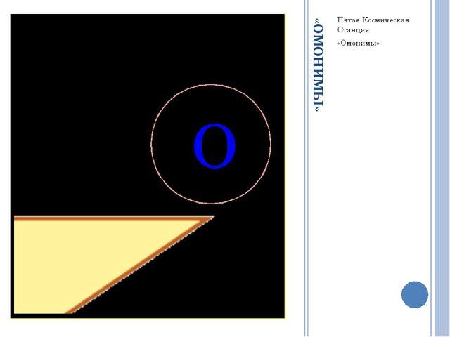 «ОМОНИМЫ» Пятая Космическая Станция «Омонимы» О