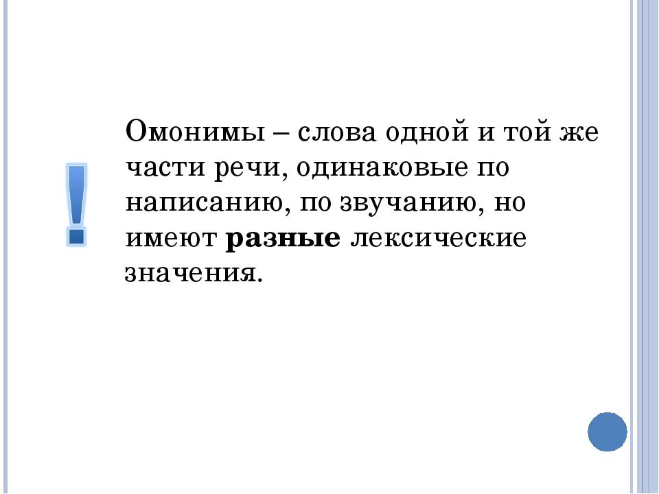 Омонимы – слова одной и той же части речи, одинаковые по написанию, по звучан...