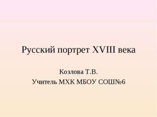 Русский портрет XVIII века Козлова Т.В. Учитель МХК МБОУ СОШ№6