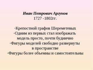 Иван Петрович Аргунов 1727 -1802гг. Крепостной графов Шереметевых Одним из пе