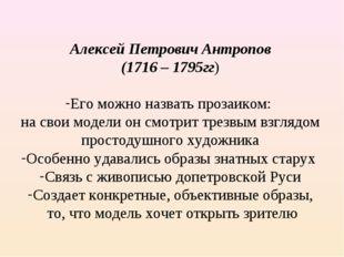 Алексей Петрович Антропов (1716 – 1795гг) Его можно назвать прозаиком: на сво