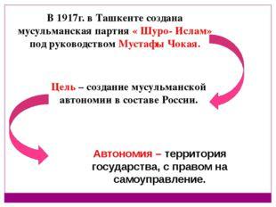 В 1917г. в Ташкенте создана мусульманская партия « Шуро- Ислам» под руководст